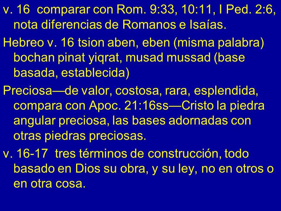 v. 16 comparar con Rom. 9:33, 10:11, I Ped. 2:6, nota diferencias de Romanos e Isaías. Hebreo v. 16 tsion aben, eben (misma palabra) bochan pinat yiqr