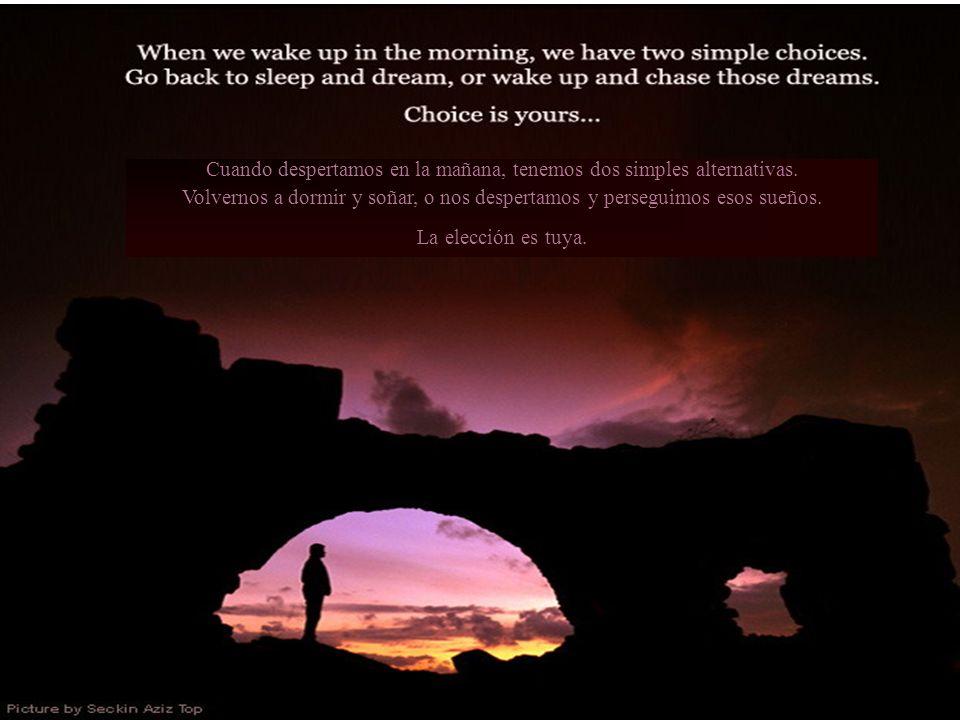 Cuando despertamos en la mañana, tenemos dos simples alternativas.