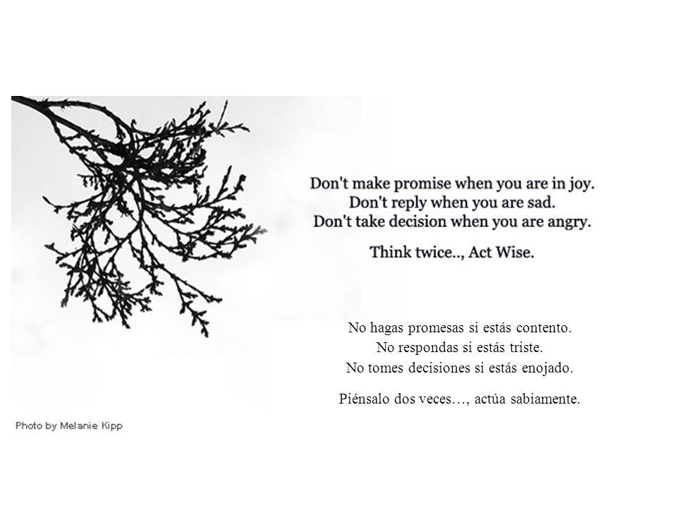 No hagas promesas si estás contento.No respondas si estás triste.