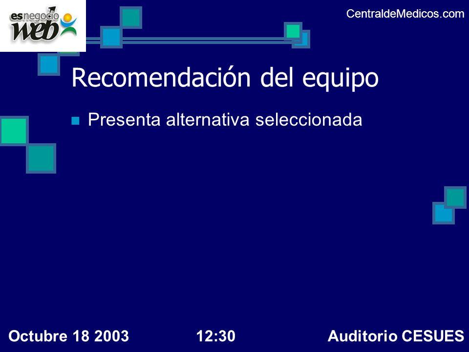 Recomendación del equipo Presenta alternativa seleccionada CentraldeMedicos.com Octubre 18 200312:30 Auditorio CESUES