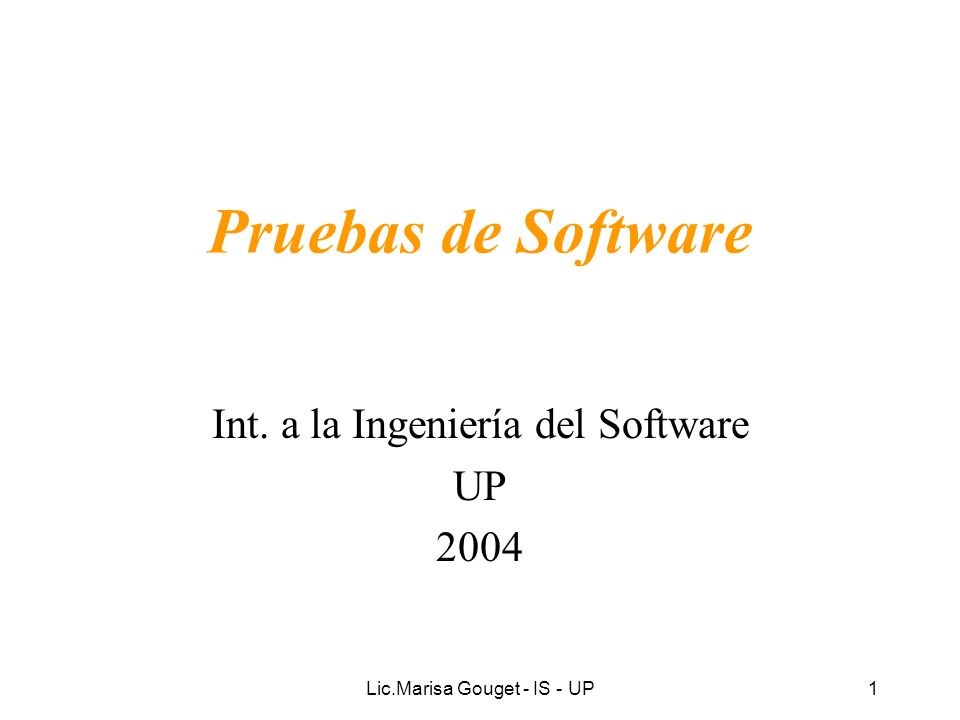Lic.Marisa Gouget - IS - UP1 Pruebas de Software Int. a la Ingeniería del Software UP 2004