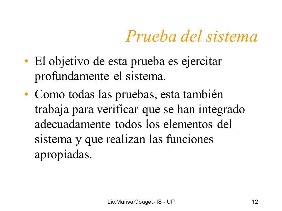 Lic.Marisa Gouget - IS - UP12 Prueba del sistema El objetivo de esta prueba es ejercitar profundamente el sistema. Como todas las pruebas, esta tambié