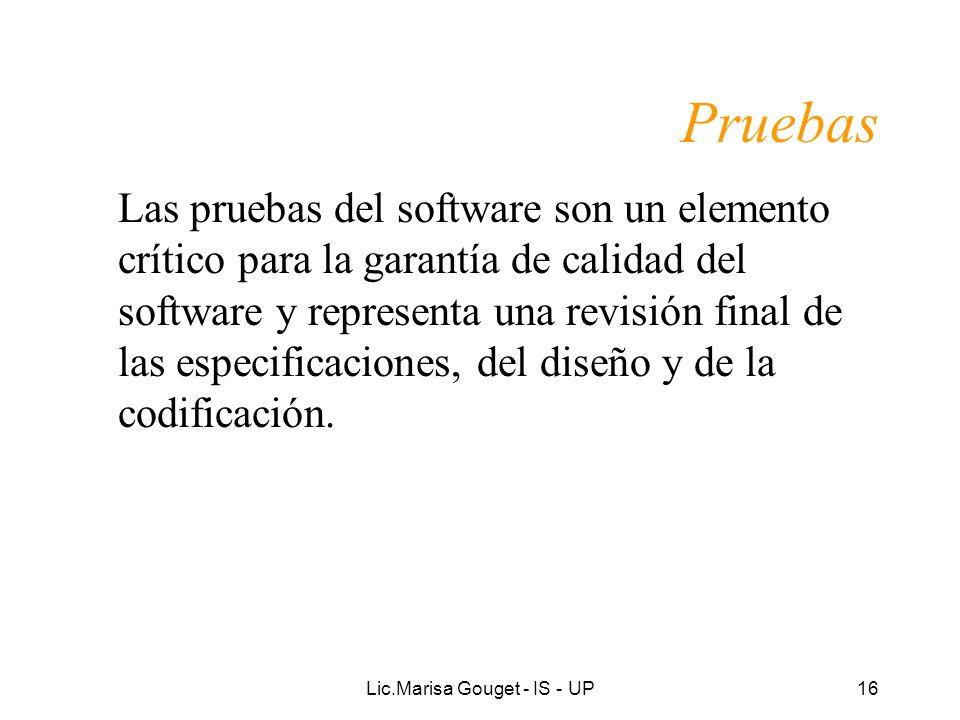 Lic.Marisa Gouget - IS - UP16 Pruebas Las pruebas del software son un elemento crítico para la garantía de calidad del software y representa una revis