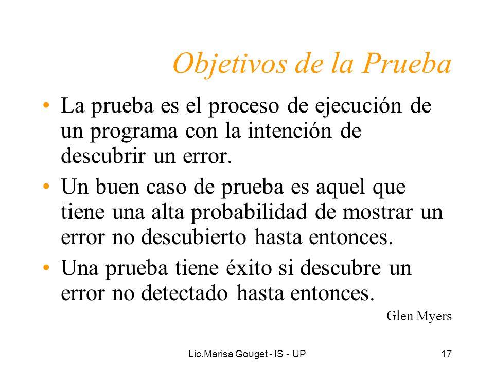 Lic.Marisa Gouget - IS - UP17 Objetivos de la Prueba La prueba es el proceso de ejecución de un programa con la intención de descubrir un error. Un bu