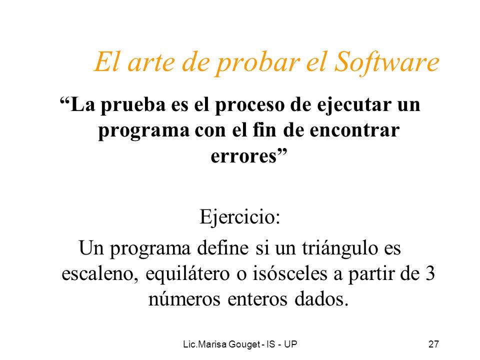 Lic.Marisa Gouget - IS - UP27 El arte de probar el Software La prueba es el proceso de ejecutar un programa con el fin de encontrar errores Ejercicio:
