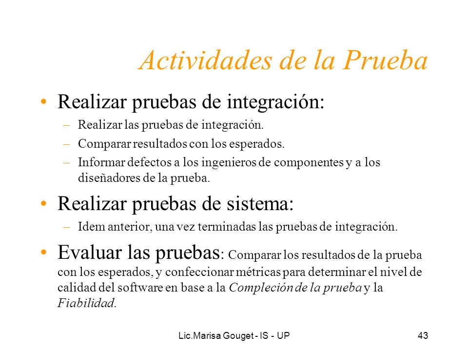 Lic.Marisa Gouget - IS - UP43 Actividades de la Prueba Realizar pruebas de integración: –Realizar las pruebas de integración. –Comparar resultados con