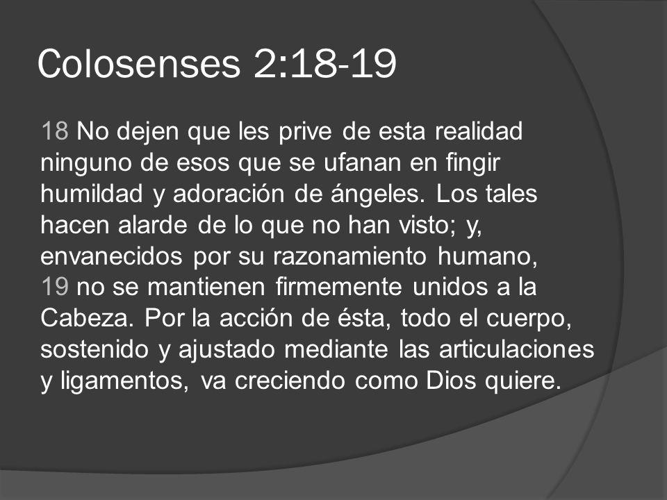 Colosenses 2:18-19 18 No dejen que les prive de esta realidad ninguno de esos que se ufanan en fingir humildad y adoración de ángeles. Los tales hacen