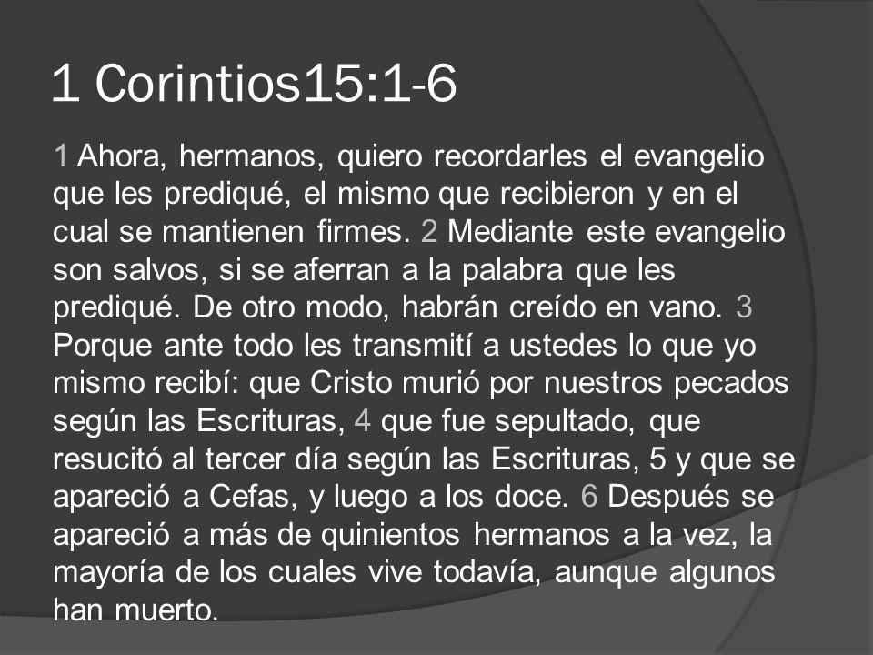 1 Corintios15:1-6 1 Ahora, hermanos, quiero recordarles el evangelio que les prediqué, el mismo que recibieron y en el cual se mantienen firmes. 2 Med