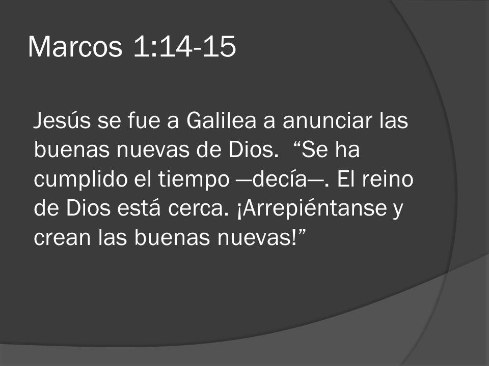 Marcos 1:14-15 Jesús se fue a Galilea a anunciar las buenas nuevas de Dios. Se ha cumplido el tiempo decía. El reino de Dios está cerca. ¡Arrepiéntans