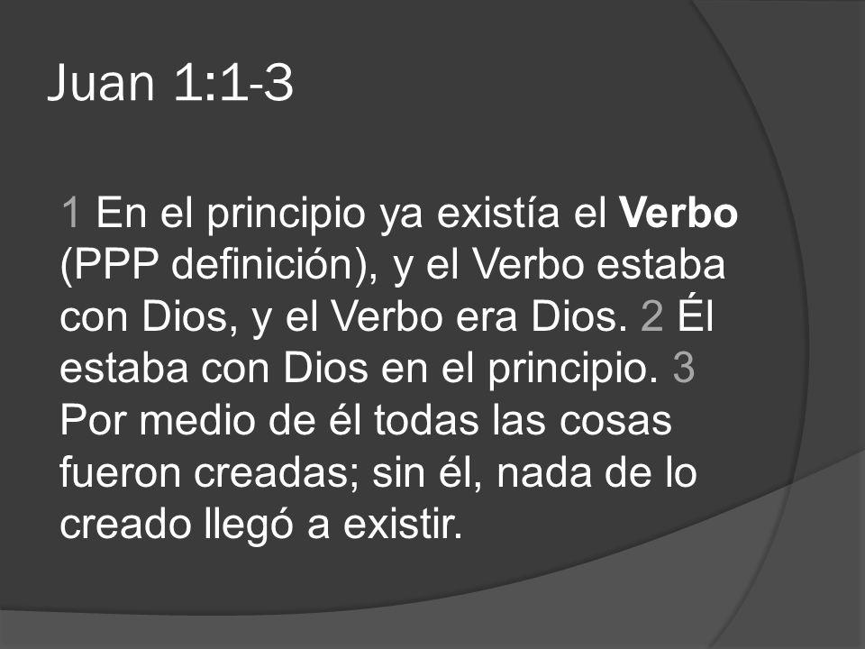 Juan 1:1-3 1 En el principio ya existía el Verbo (PPP definición), y el Verbo estaba con Dios, y el Verbo era Dios. 2 Él estaba con Dios en el princip