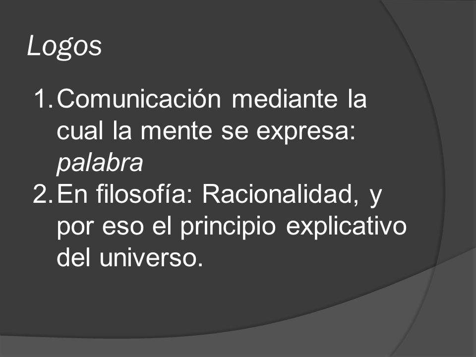 Logos 1.Comunicación mediante la cual la mente se expresa: palabra 2.En filosofía: Racionalidad, y por eso el principio explicativo del universo.