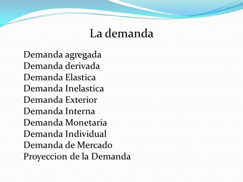 La demanda Demanda agregada Demanda derivada Demanda Elastica Demanda Inelastica Demanda Exterior Demanda Interna Demanda Monetaria Demanda Individual