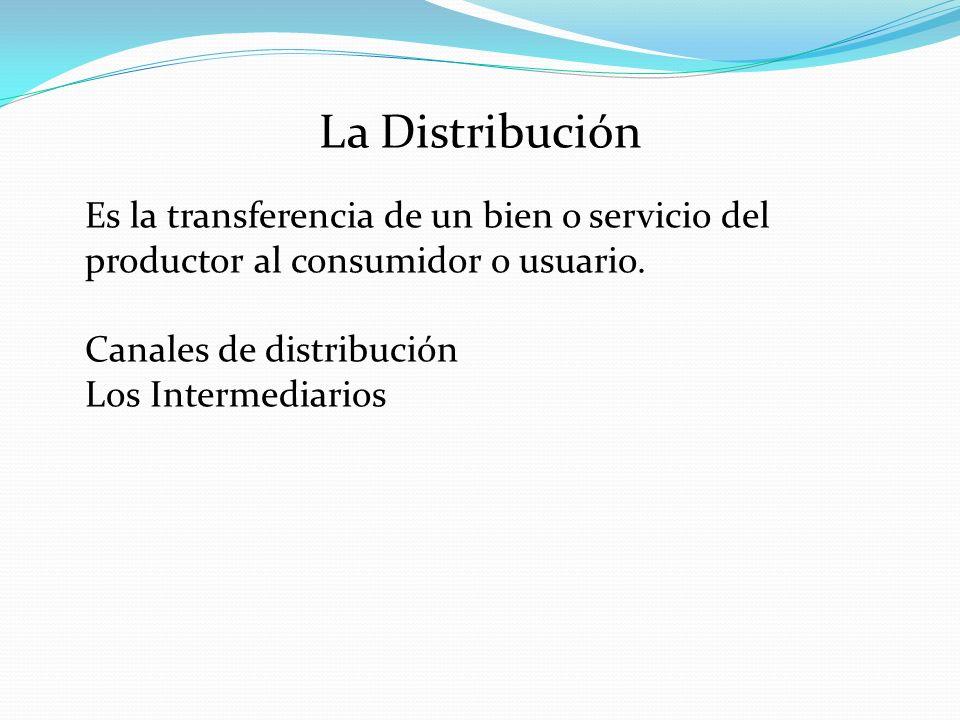 La Distribución Es la transferencia de un bien o servicio del productor al consumidor o usuario. Canales de distribución Los Intermediarios