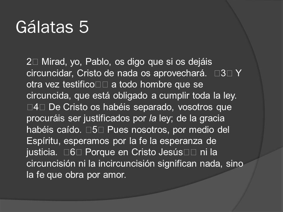 Gálatas 5 2 Mirad, yo, Pablo, os digo que si os dejáis circuncidar, Cristo de nada os aprovechará. 3 Y otra vez testifico a todo hombre que se circunc