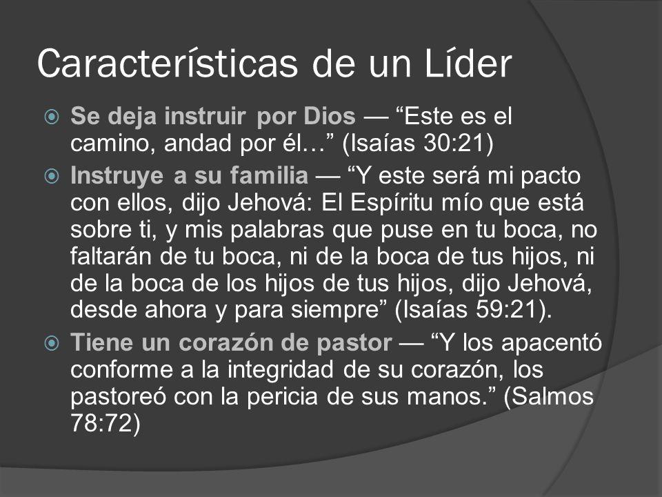 Características de un Líder Se deja instruir por Dios Este es el camino, andad por él… (Isaías 30:21) Instruye a su familia Y este será mi pacto con e
