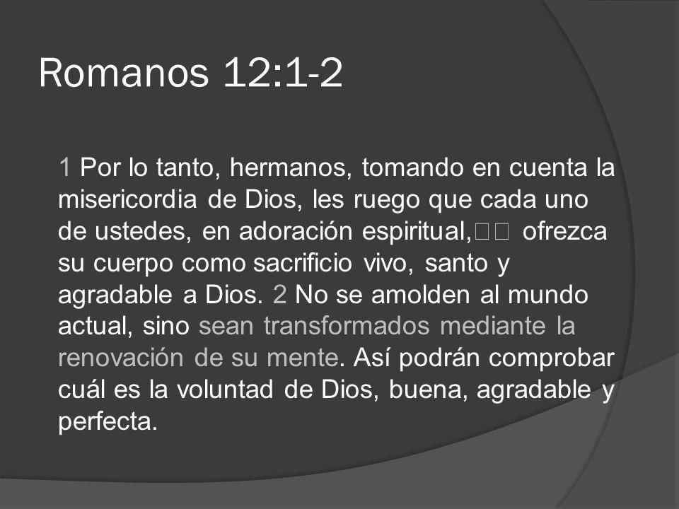 Romanos 12:1-2 1 Por lo tanto, hermanos, tomando en cuenta la misericordia de Dios, les ruego que cada uno de ustedes, en adoración espiritual, ofrezc