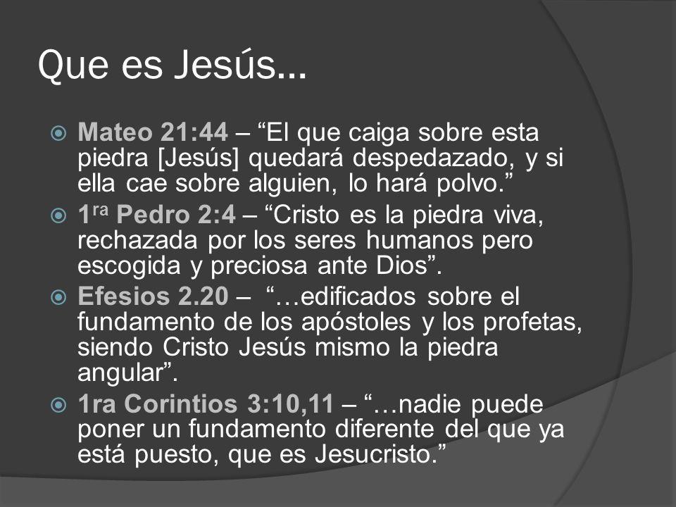 Que es Jesús… Mateo 21:44 – El que caiga sobre esta piedra [Jesús] quedará despedazado, y si ella cae sobre alguien, lo hará polvo. 1 ra Pedro 2:4 – C