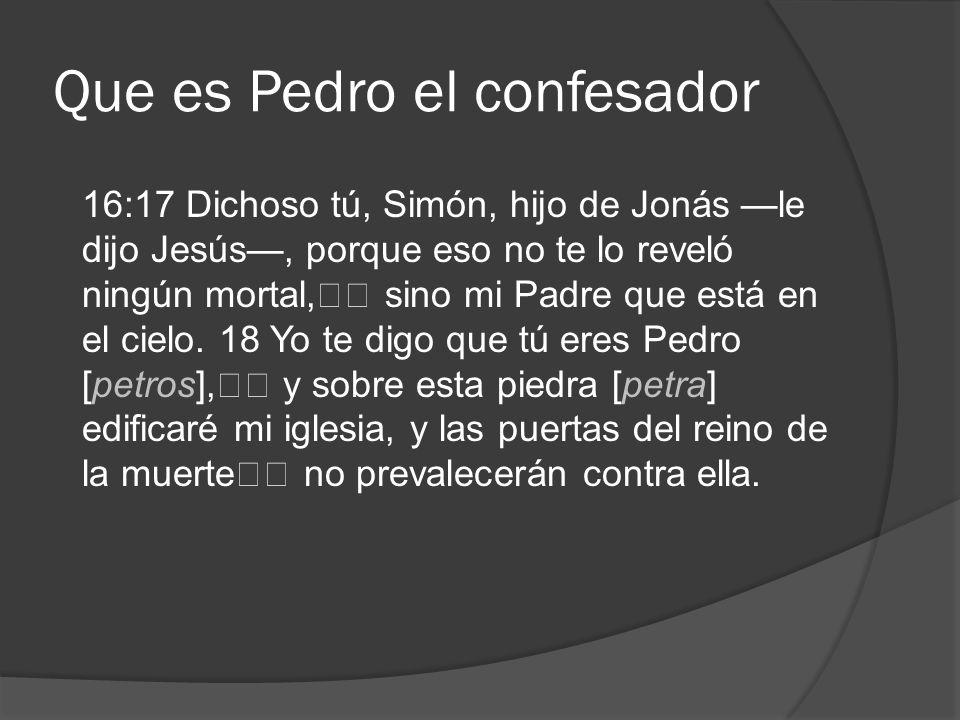 Que es Pedro el confesador 16:17 Dichoso tú, Simón, hijo de Jonás le dijo Jesús, porque eso no te lo reveló ningún mortal, sino mi Padre que está en e