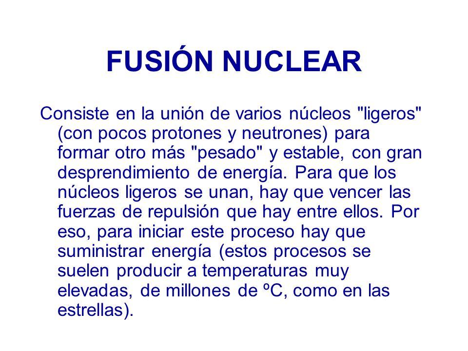 FUSIÓN NUCLEAR Consiste en la unión de varios núcleos