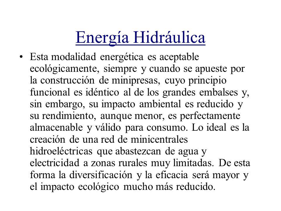 Energía Hidráulica Esta modalidad energética es aceptable ecológicamente, siempre y cuando se apueste por la construcción de minipresas, cuyo principi