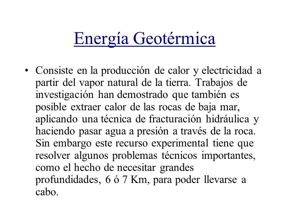 Energía Geotérmica Consiste en la producción de calor y electricidad a partir del vapor natural de la tierra. Trabajos de investigación han demostrado