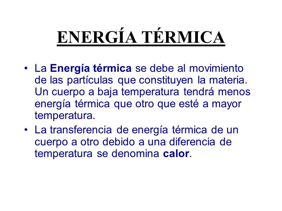 ENERGÍA TÉRMICA La Energía térmica se debe al movimiento de las partículas que constituyen la materia. Un cuerpo a baja temperatura tendrá menos energ