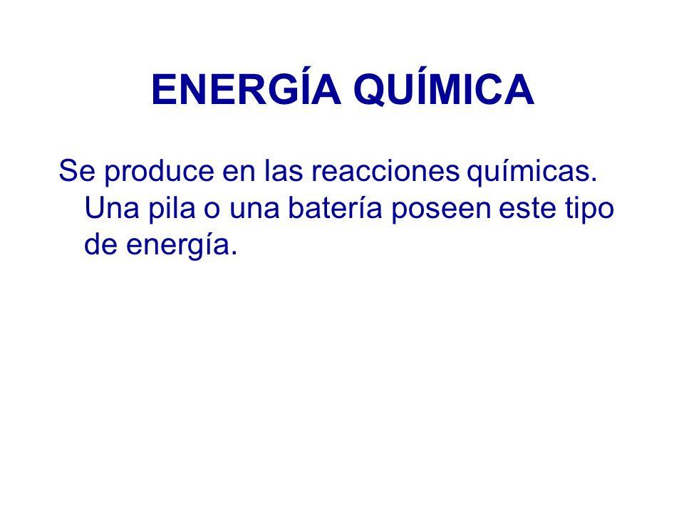 ENERGÍA QUÍMICA Se produce en las reacciones químicas. Una pila o una batería poseen este tipo de energía.