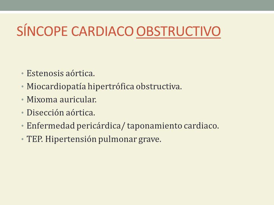 SÍNCOPE CARDIACO OBSTRUCTIVO Estenosis aórtica. Miocardiopatía hipertrófica obstructiva. Mixoma auricular. Disección aórtica. Enfermedad pericárdica/