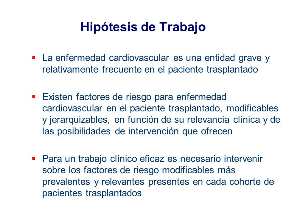 Hipótesis de Trabajo La enfermedad cardiovascular es una entidad grave y relativamente frecuente en el paciente trasplantado Existen factores de riesg