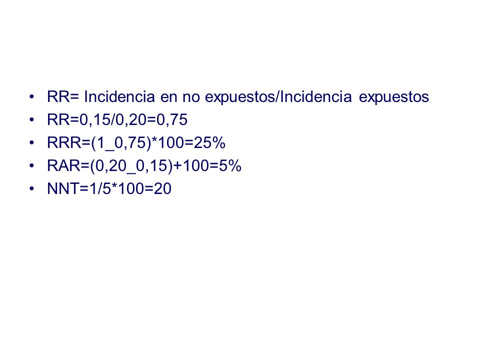 RR= Incidencia en no expuestos/Incidencia expuestos RR=0,15/0,20=0,75 RRR=(1_0,75)*100=25% RAR=(0,20_0,15)+100=5% NNT=1/5*100=20