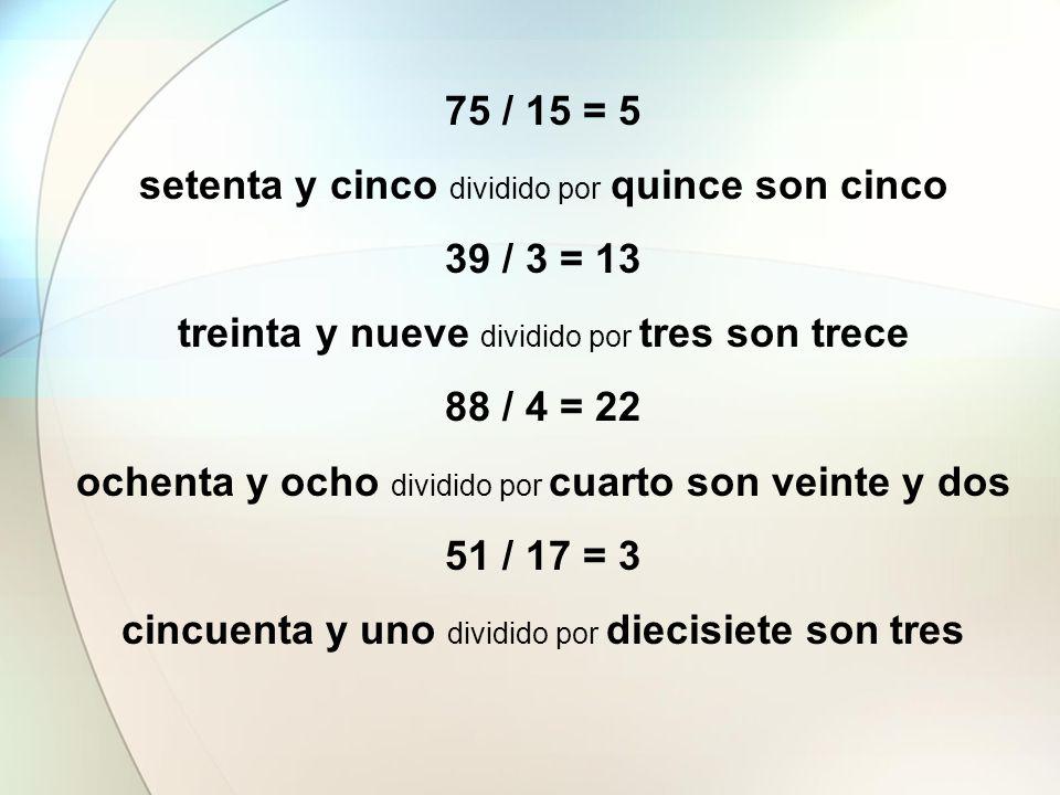 75 / 15 = 5 setenta y cinco dividido por quince son cinco 39 / 3 = 13 treinta y nueve dividido por tres son trece 88 / 4 = 22 ochenta y ocho dividido