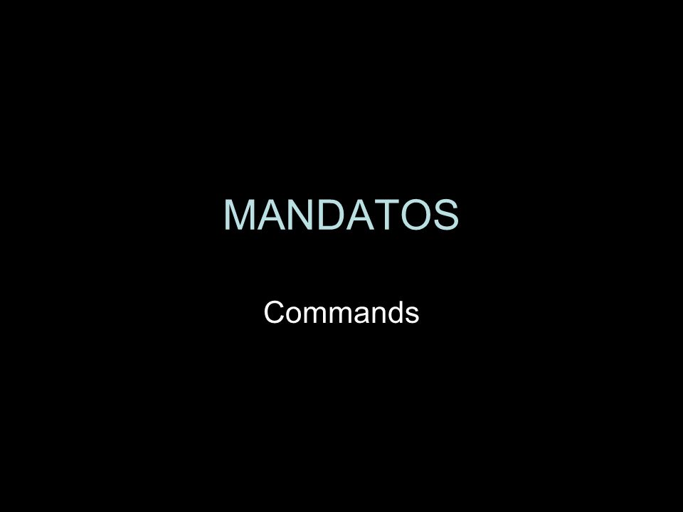 MANDATOS When you ask someone to do something, you basically say: YOU, DO THIS.