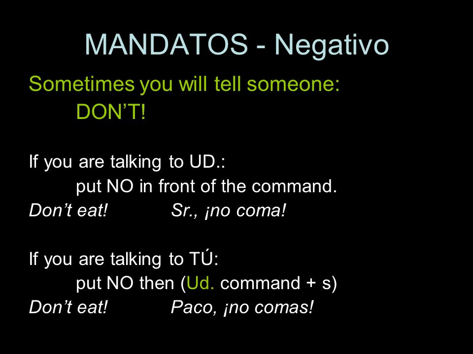 MANDATOS - Negativo Sometimes you will tell someone: DONT! If you are talking to UD.: put NO in front of the command. Dont eat!Sr., ¡no coma! If you a