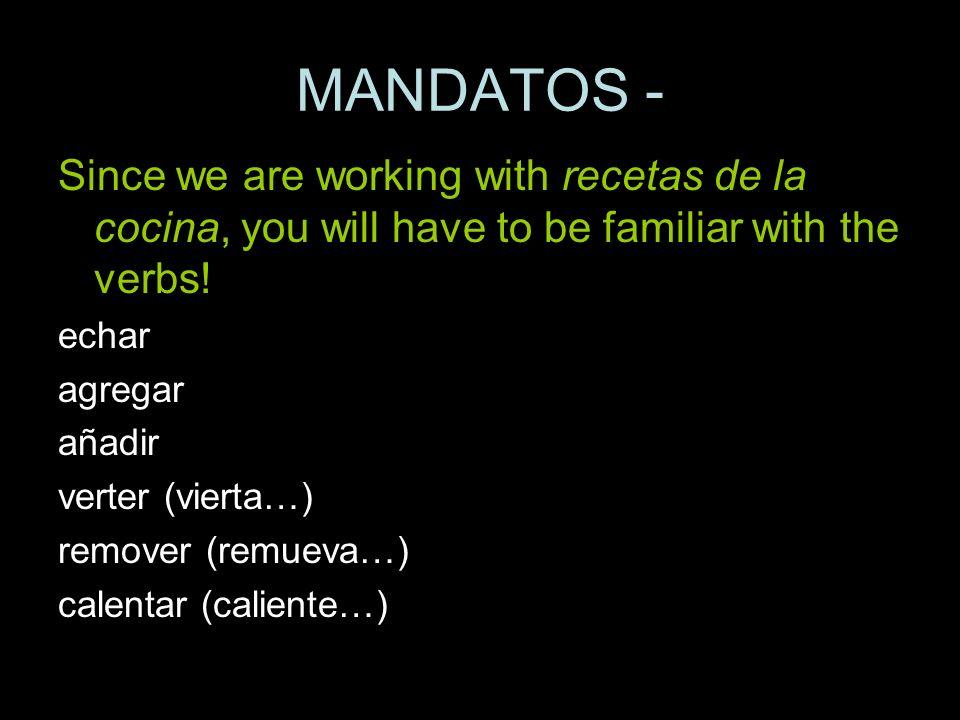 MANDATOS - Since we are working with recetas de la cocina, you will have to be familiar with the verbs! echar agregar añadir verter (vierta…) remover