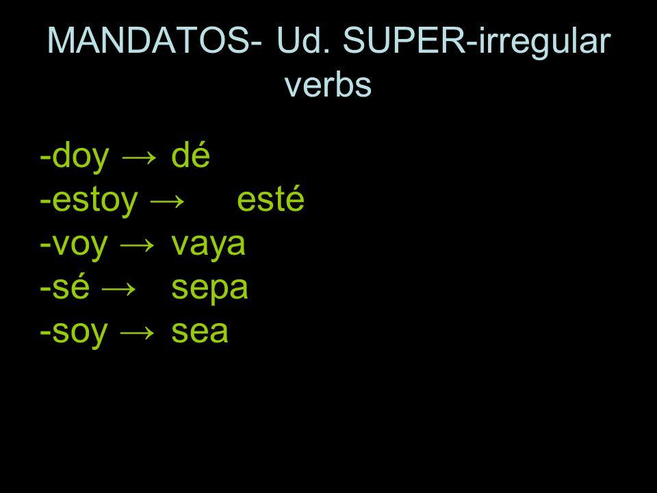 MANDATOS- Ud. SUPER-irregular verbs -doy dé -estoy esté -voy vaya -sé sepa -soy sea