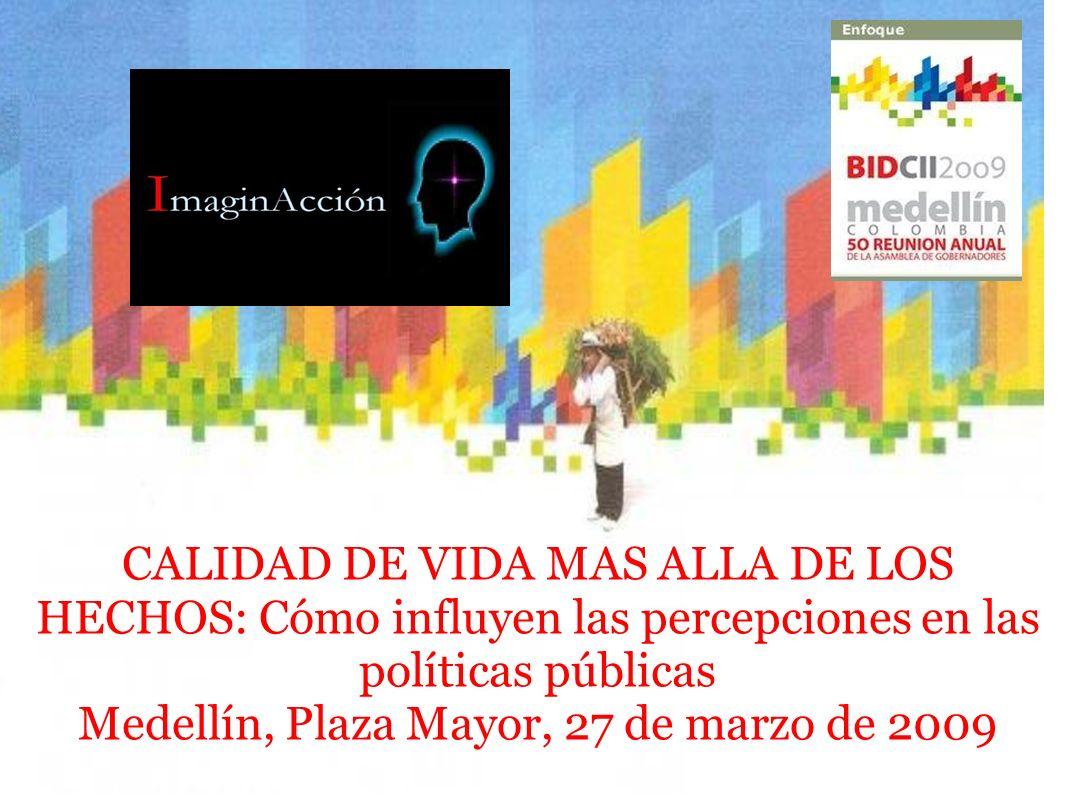 CALIDAD DE VIDA MAS ALLA DE LOS HECHOS: Cómo influyen las percepciones en las políticas públicas Medellín, Plaza Mayor, 27 de marzo de 2009
