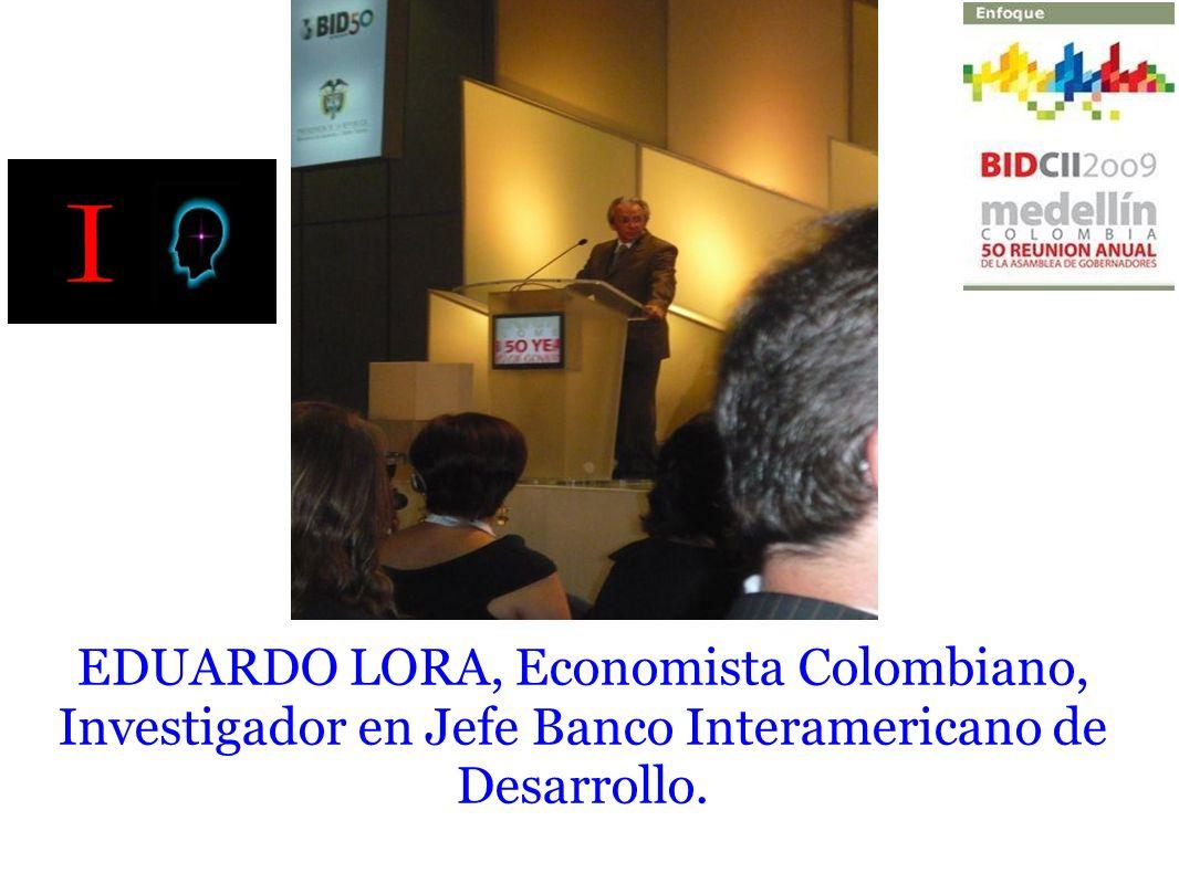 EDUARDO LORA, Economista Colombiano, Investigador en Jefe Banco Interamericano de Desarrollo.