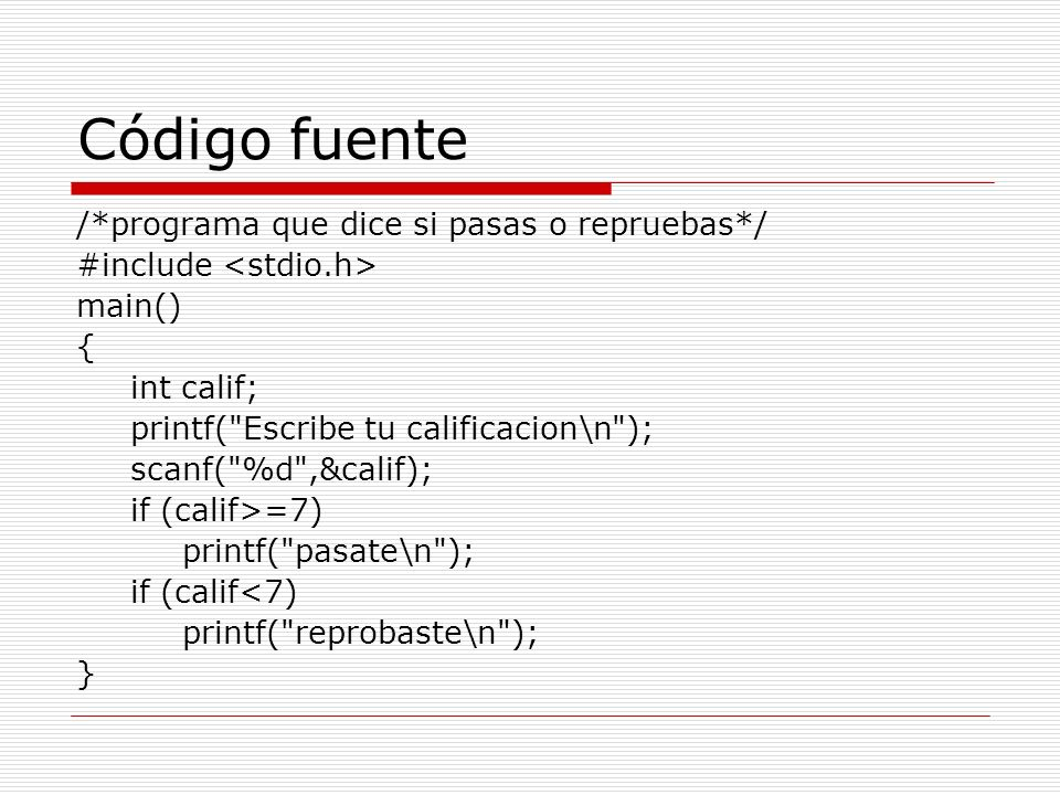 Código fuente /*programa que dice si pasas o repruebas*/ #include main() { int calif; printf(