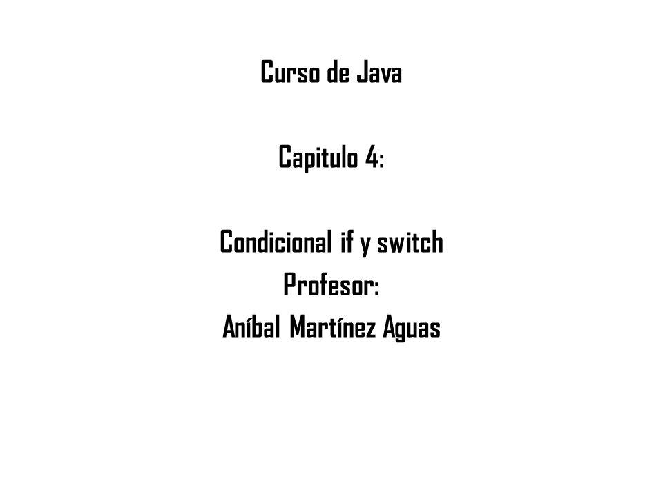 Curso de Java Capitulo 4: Condicional if y switch Profesor: Aníbal Martínez Aguas