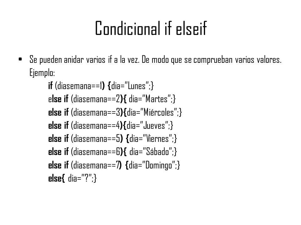 Condicional if elseif Se pueden anidar varios if a la vez. De modo que se comprueban varios valores. Ejemplo: if (diasemana==1 ) { dia=Lunes;} e lse i