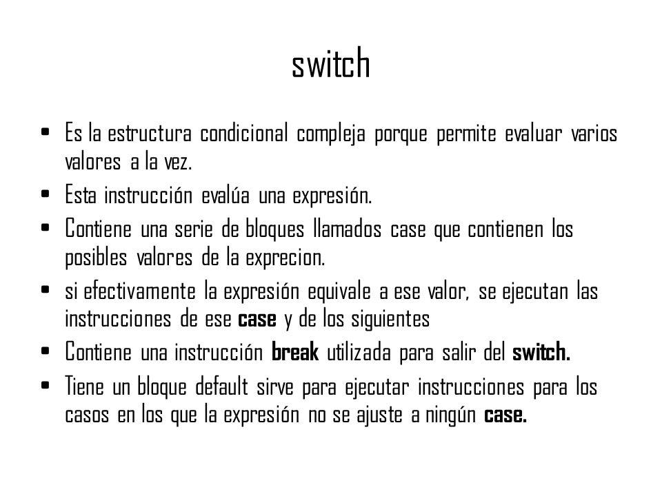 Switch Sintaxis: switch (expresión) { case valor1: sentencias si la expresiona es igual al valor1; [break] case valor2: sentencias si la expresiona es igual al valor2; [break].