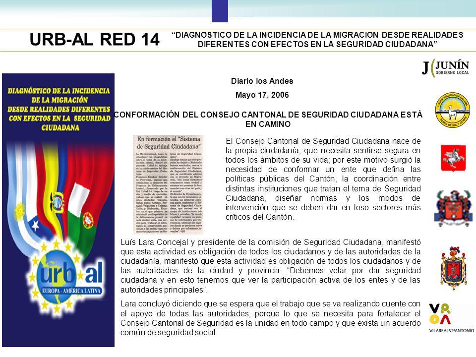 URB-AL RED 14 DIAGNOSTICO DE LA INCIDENCIA DE LA MIGRACION DESDE REALIDADES DIFERENTES CON EFECTOS EN LA SEGURIDAD CIUDADANA Diario los Andes Mayo 17, 2006 CONFORMACIÓN DEL CONSEJO CANTONAL DE SEGURIDAD CIUDADANA ESTÁ EN CAMINO El Consejo Cantonal de Seguridad Ciudadana nace de la propia ciudadanía, que necesita sentirse segura en todos los ámbitos de su vida; por este motivo surgió la necesidad de conformar un ente que defina las políticas públicas del Cantón, la coordinación entre distintas instituciones que tratan el tema de Seguridad Ciudadana, diseñar normas y los modos de intervención que se deben dar en loso sectores más críticos del Cantón.
