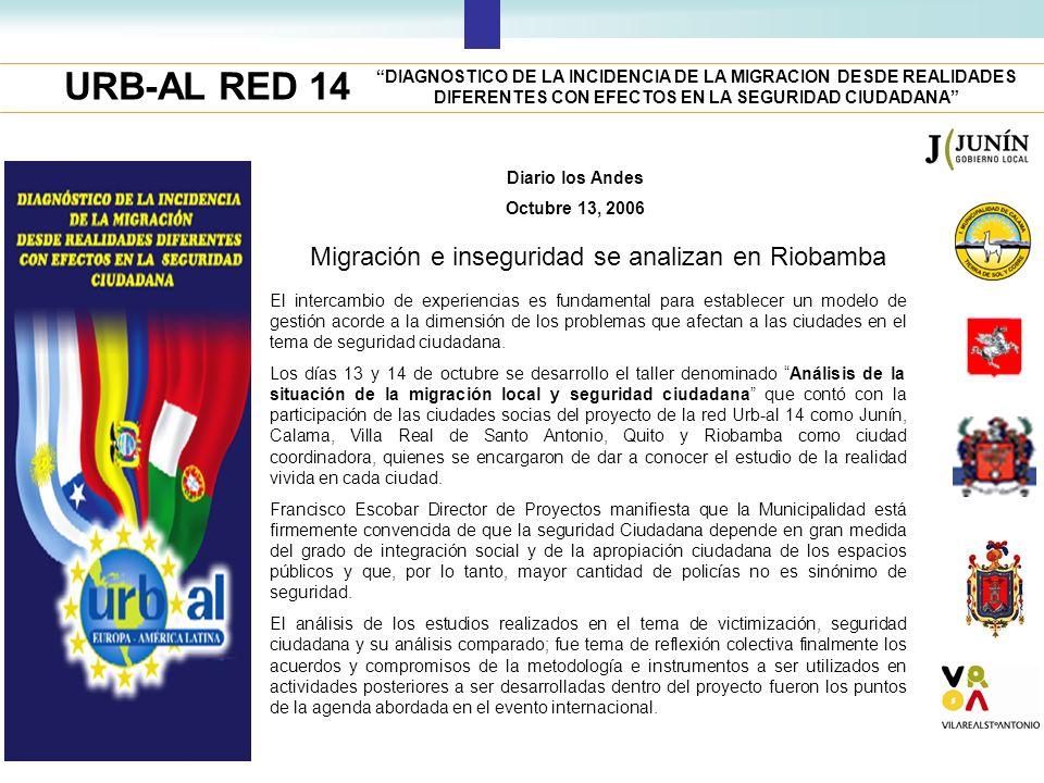 URB-AL RED 14 DIAGNOSTICO DE LA INCIDENCIA DE LA MIGRACION DESDE REALIDADES DIFERENTES CON EFECTOS EN LA SEGURIDAD CIUDADANA Diario los Andes Octubre 13, 2006 Migración e inseguridad se analizan en Riobamba El intercambio de experiencias es fundamental para establecer un modelo de gestión acorde a la dimensión de los problemas que afectan a las ciudades en el tema de seguridad ciudadana.