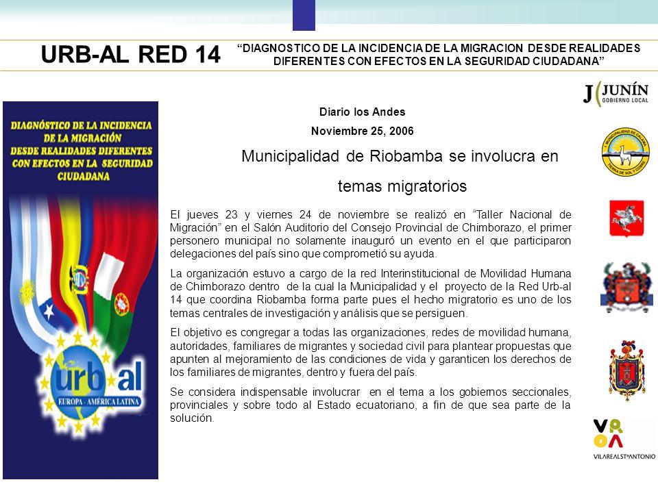 URB-AL RED 14 DIAGNOSTICO DE LA INCIDENCIA DE LA MIGRACION DESDE REALIDADES DIFERENTES CON EFECTOS EN LA SEGURIDAD CIUDADANA Diario los Andes Noviembre 25, 2006 Municipalidad de Riobamba se involucra en temas migratorios El jueves 23 y viernes 24 de noviembre se realizó en Taller Nacional de Migración en el Salón Auditorio del Consejo Provincial de Chimborazo, el primer personero municipal no solamente inauguró un evento en el que participaron delegaciones del país sino que comprometió su ayuda.