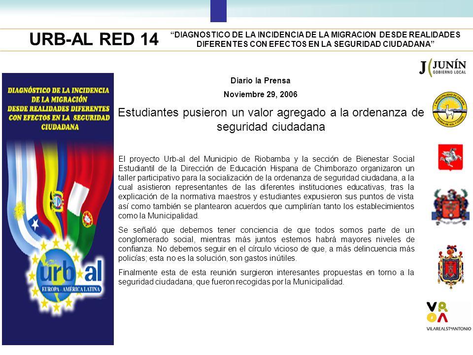 URB-AL RED 14 DIAGNOSTICO DE LA INCIDENCIA DE LA MIGRACION DESDE REALIDADES DIFERENTES CON EFECTOS EN LA SEGURIDAD CIUDADANA Diario la Prensa Noviembre 29, 2006 Estudiantes pusieron un valor agregado a la ordenanza de seguridad ciudadana El proyecto Urb-al del Municipio de Riobamba y la sección de Bienestar Social Estudiantil de la Dirección de Educación Hispana de Chimborazo organizaron un taller participativo para la socialización de la ordenanza de seguridad ciudadana, a la cual asistieron representantes de las diferentes instituciones educativas, tras la explicación de la normativa maestros y estudiantes expusieron sus puntos de vista así como también se plantearon acuerdos que cumplirían tanto los establecimientos como la Municipalidad.