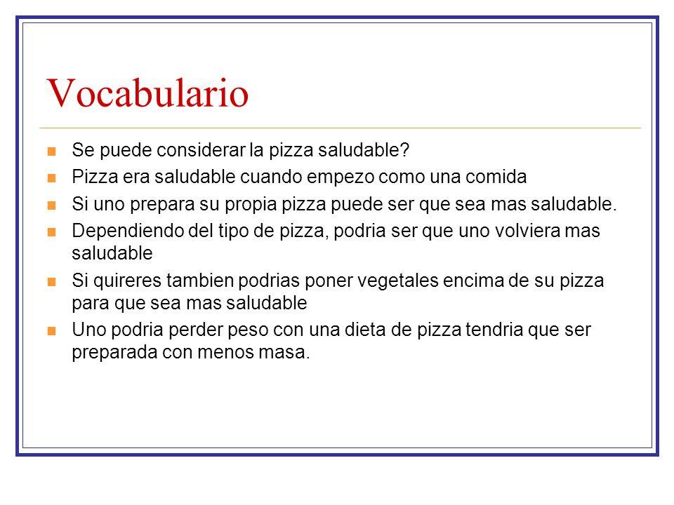 Vocabulario Se puede considerar la pizza saludable? Pizza era saludable cuando empezo como una comida Si uno prepara su propia pizza puede ser que sea