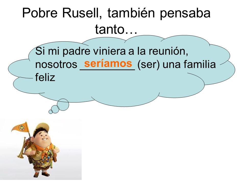 Pobre Rusell, también pensaba tanto… Si mi padre viniera a la reunión, nosotros _________ (ser) una familia feliz seríamos