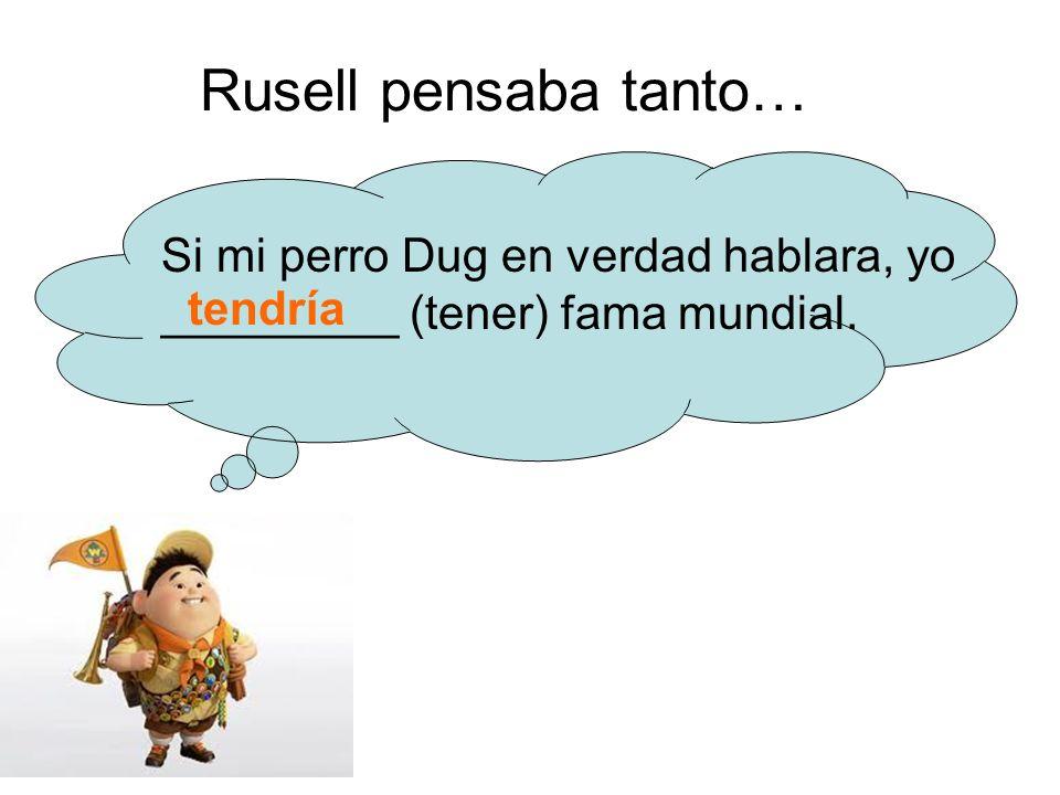 Rusell pensaba tanto… Si mi perro Dug en verdad hablara, yo _________ (tener) fama mundial. tendría