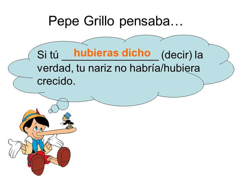 Pepe Grillo pensaba… Si tú ________________ (decir) la verdad, tu nariz no habría/hubiera crecido.