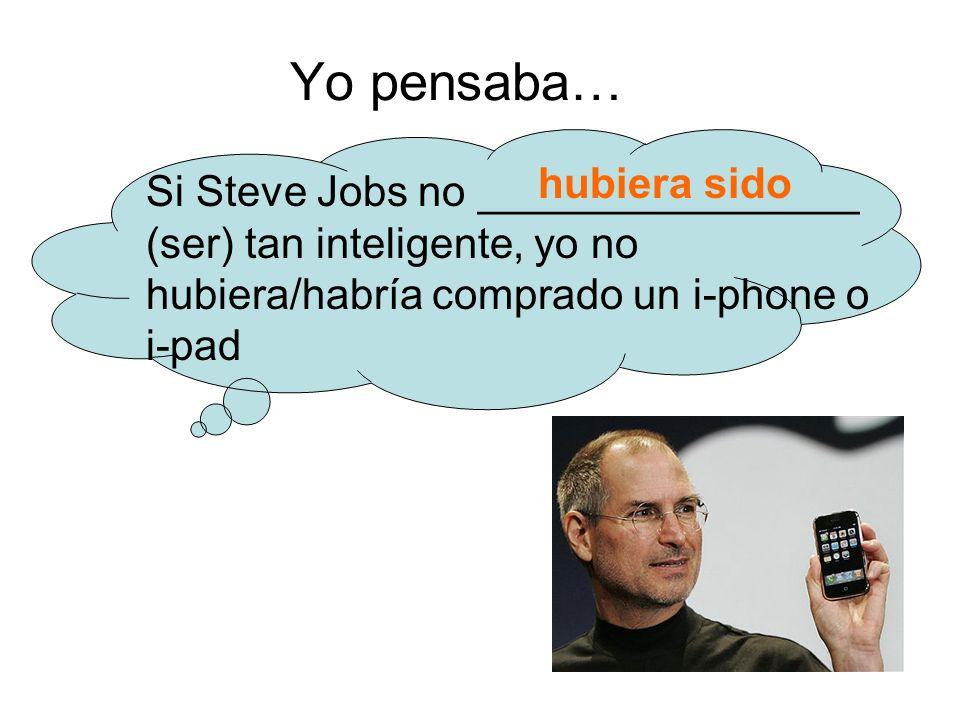 Yo pensaba… Si Steve Jobs no ________________ (ser) tan inteligente, yo no hubiera/habría comprado un i-phone o i-pad hubiera sido